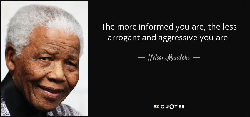 quote-the-more-informed-you-are-the-less-arrogant-and-aggressive-you-are-nelson-mandela-88-11-75